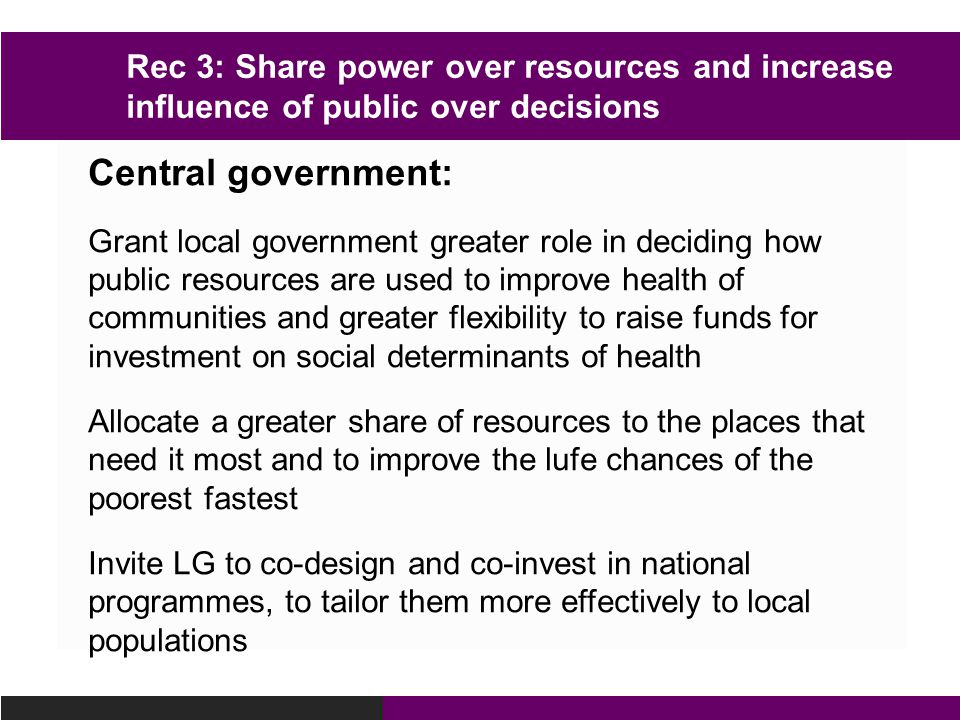 Central government: Grant local government greater role in deciding how public resources are used to improve health of communities and greater flexibility to raise funds for investment on social determinants of health Allocate a greater share of resources to the places that need it most and to improve the lufe chances of the poorest fastest Invite LG to co-design and co-invest in national programmes, to tailor them more effectively to local populations Rec 3: Share power over resources and increase influence of public over decisions