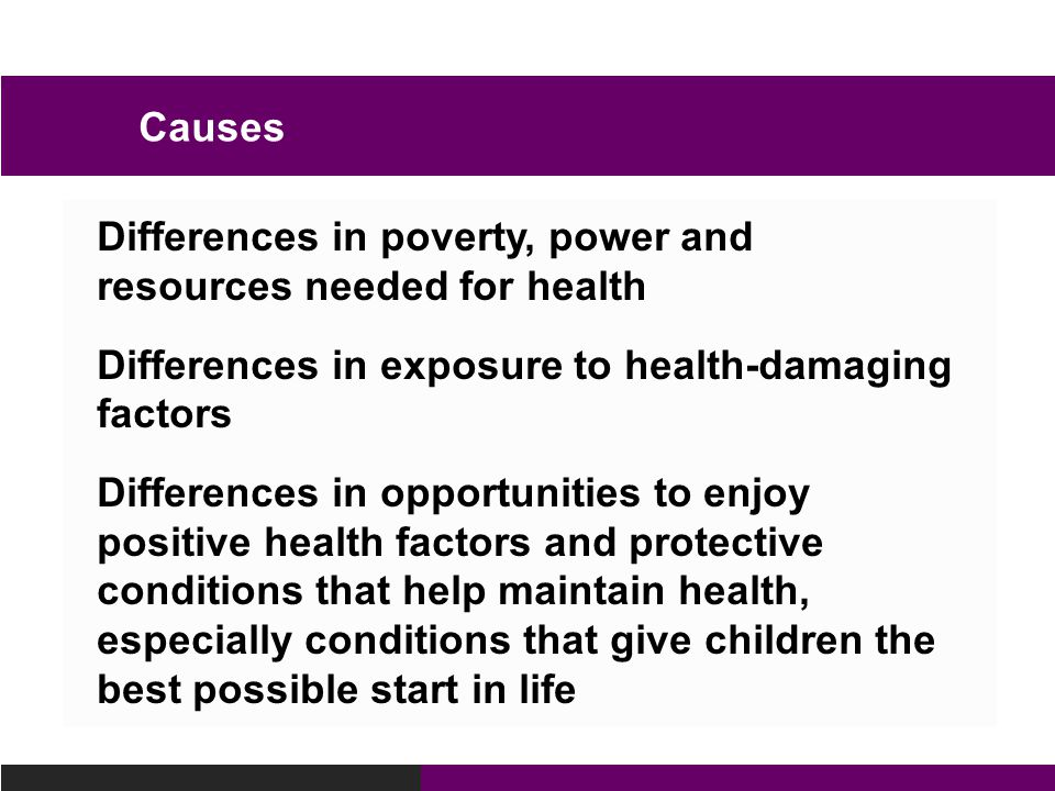 Differences in poverty, power and resources needed for health Differences in exposure to health-damaging factors Differences in opportunities to enjoy positive health factors and protective conditions that help maintain health, especially conditions that give children the best possible start in life Causes