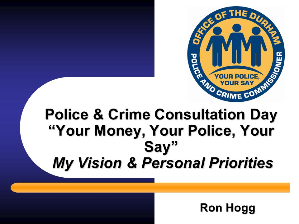 "Police & Crime Consultation Day ""Your Money, Your Police, Your Say"" My Vision & Personal Priorities Ron Hogg"