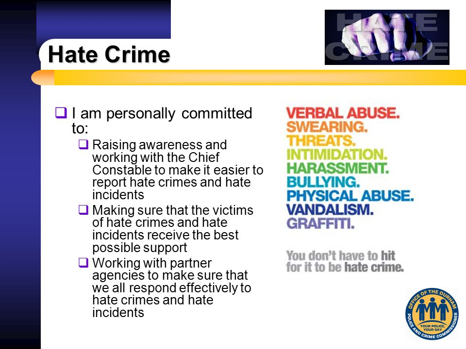 Hate Crime  I am personally committed to:  Raising awareness and working with the Chief Constable to make it easier to report hate crimes and hate i