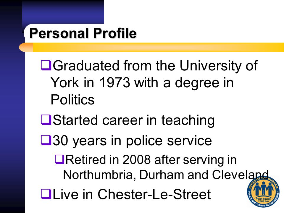 Personal Profile  Graduated from the University of York in 1973 with a degree in Politics  Started career in teaching  30 years in police service 