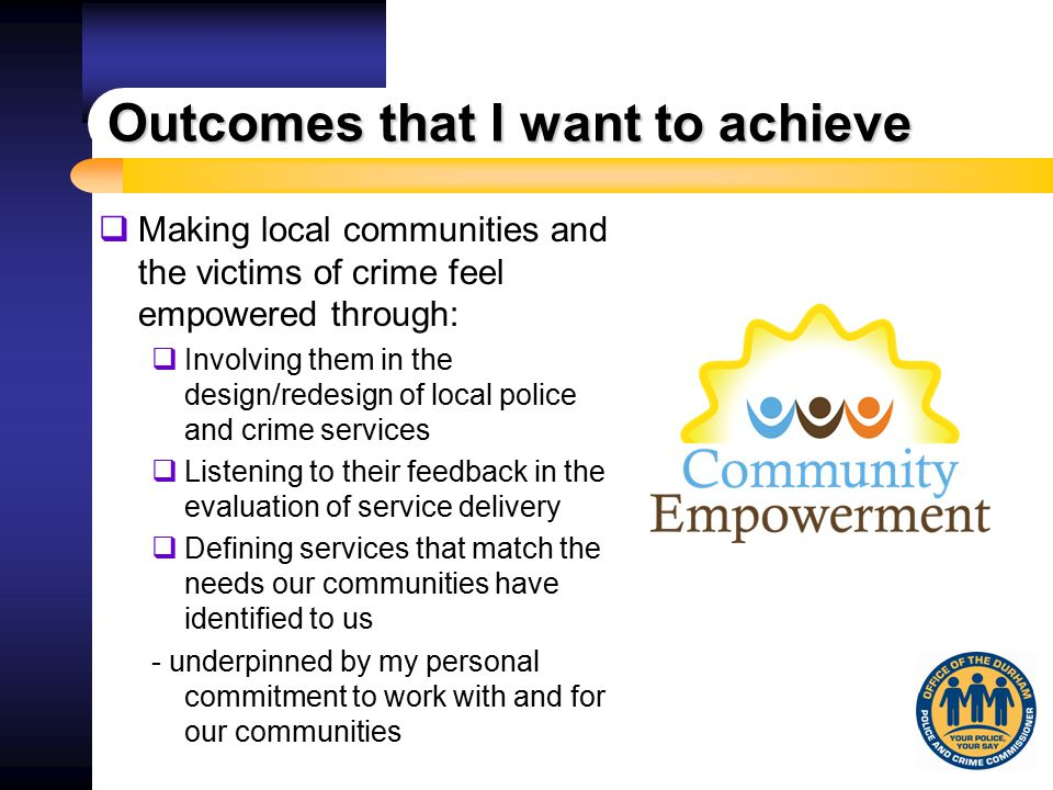 Outcomes that I want to achieve  Making local communities and the victims of crime feel empowered through:  Involving them in the design/redesign of