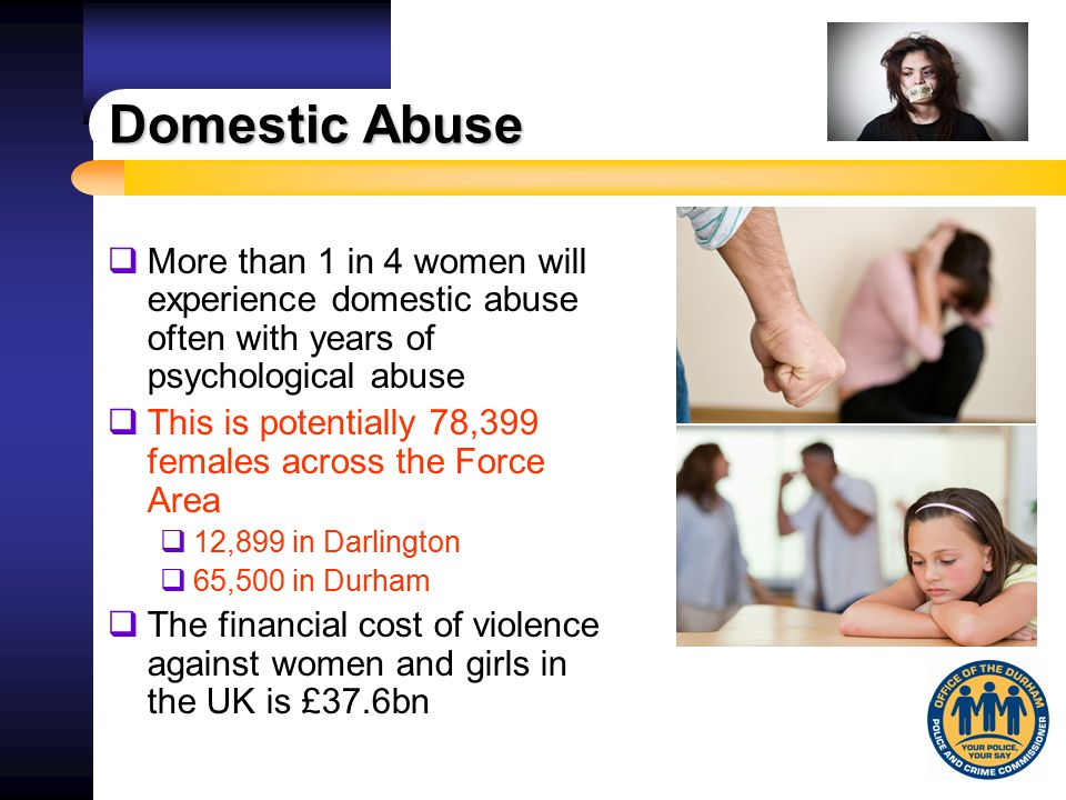 Domestic Abuse  More than 1 in 4 women will experience domestic abuse often with years of psychological abuse  This is potentially 78,399 females ac