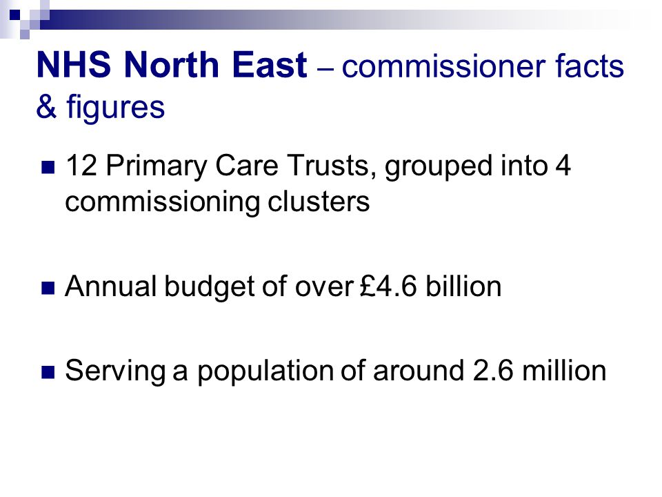 12 Primary Care Trusts, grouped into 4 commissioning clusters Annual budget of over £4.6 billion Serving a population of around 2.6 million NHS North East – commissioner facts & figures