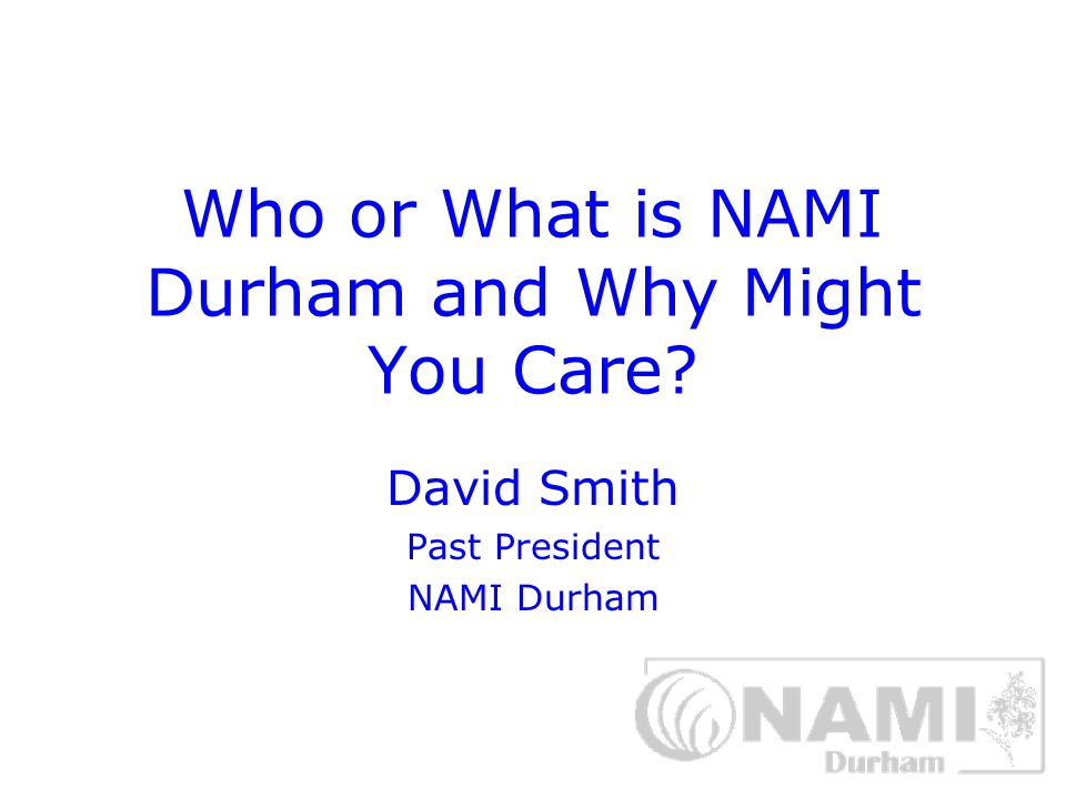 Who or What is NAMI Durham and Why Might You Care? David Smith Past President NAMI Durham