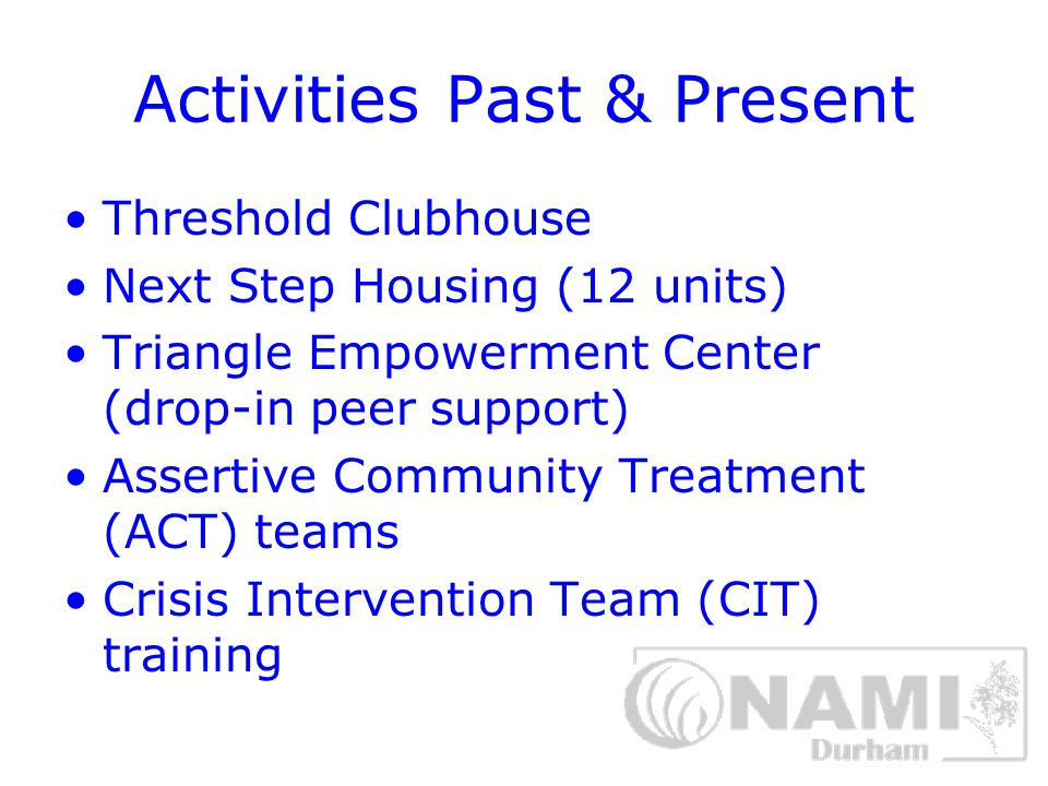 Activities Past & Present Threshold Clubhouse Next Step Housing (12 units) Triangle Empowerment Center (drop-in peer support) Assertive Community Treatment (ACT) teams Crisis Intervention Team (CIT) training