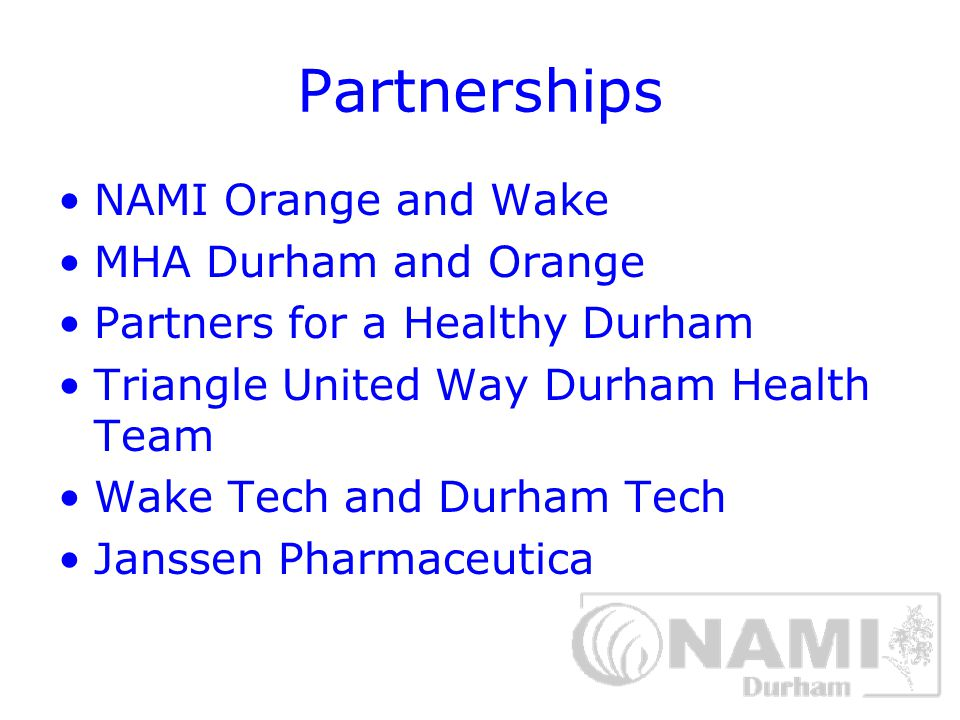 Partnerships NAMI Orange and Wake MHA Durham and Orange Partners for a Healthy Durham Triangle United Way Durham Health Team Wake Tech and Durham Tech Janssen Pharmaceutica