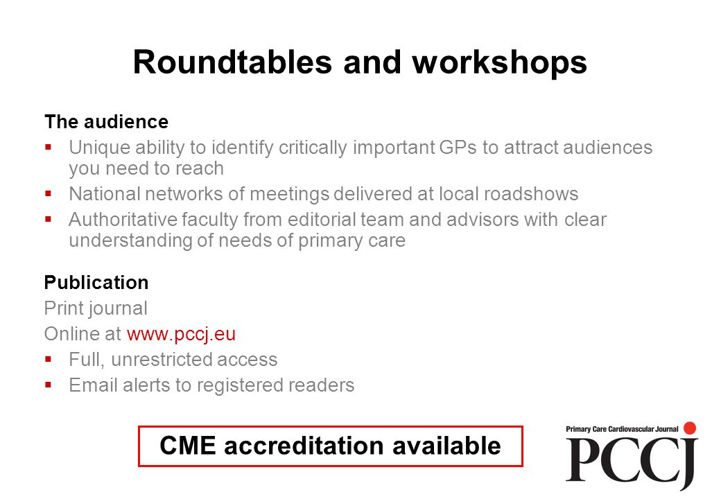 Roundtables and workshops The audience  Unique ability to identify critically important GPs to attract audiences you need to reach  National networks of meetings delivered at local roadshows  Authoritative faculty from editorial team and advisors with clear understanding of needs of primary care Publication Print journal Online at www.pccj.eu  Full, unrestricted access  Email alerts to registered readers CME accreditation available