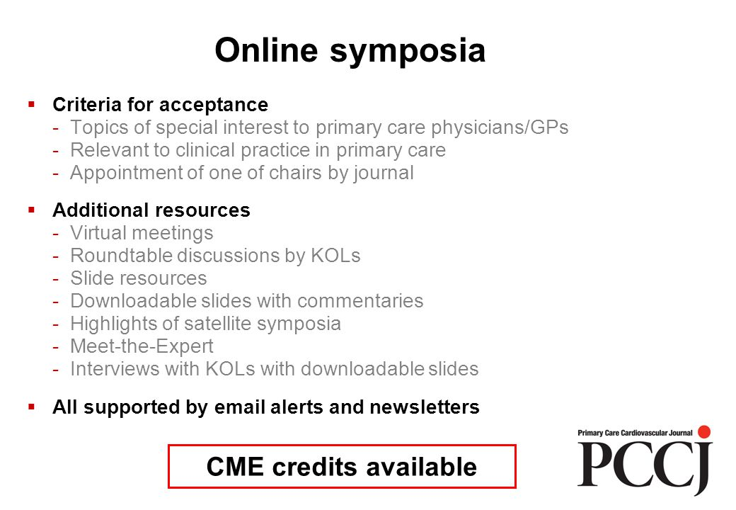  Criteria for acceptance - Topics of special interest to primary care physicians/GPs - Relevant to clinical practice in primary care - Appointment of one of chairs by journal  Additional resources - Virtual meetings - Roundtable discussions by KOLs - Slide resources - Downloadable slides with commentaries - Highlights of satellite symposia - Meet-the-Expert - Interviews with KOLs with downloadable slides  All supported by email alerts and newsletters CME credits available Online symposia