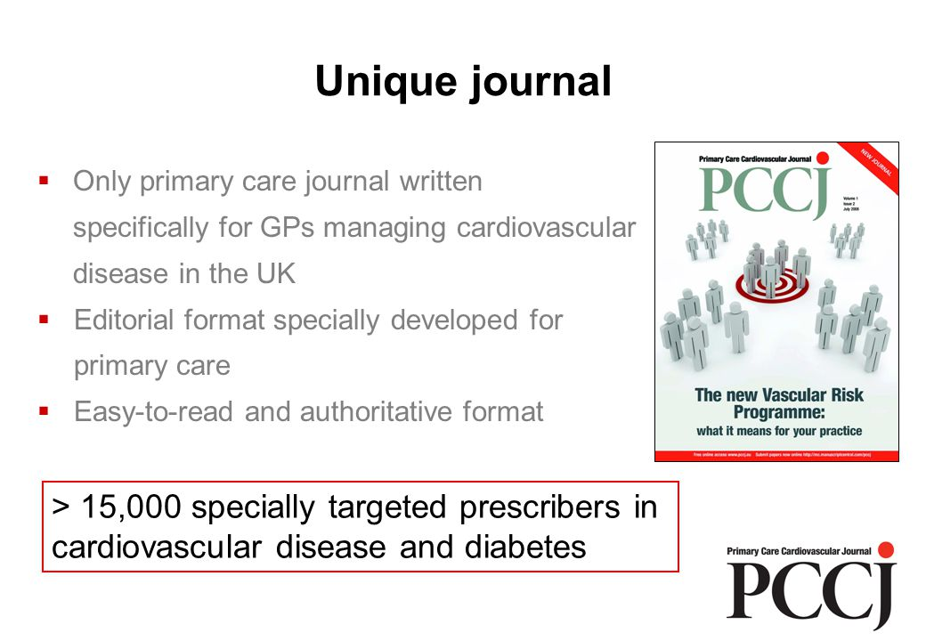 Unique journal  Only primary care journal written specifically for GPs managing cardiovascular disease in the UK  Editorial format specially developed for primary care  Easy-to-read and authoritative format > 15,000 specially targeted prescribers in cardiovascular disease and diabetes