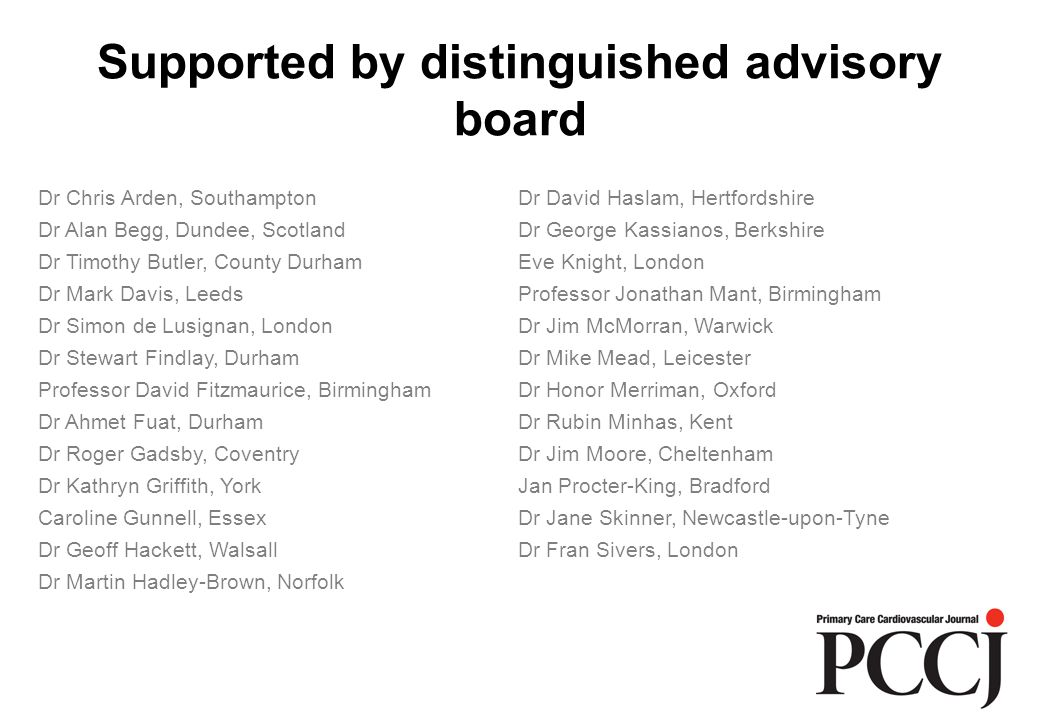 Supported by distinguished advisory board Dr Chris Arden, SouthamptonDr David Haslam, Hertfordshire Dr Alan Begg, Dundee, ScotlandDr George Kassianos, Berkshire Dr Timothy Butler, County DurhamEve Knight, London Dr Mark Davis, LeedsProfessor Jonathan Mant, Birmingham Dr Simon de Lusignan, LondonDr Jim McMorran, Warwick Dr Stewart Findlay, DurhamDr Mike Mead, Leicester Professor David Fitzmaurice, BirminghamDr Honor Merriman, Oxford Dr Ahmet Fuat, DurhamDr Rubin Minhas, Kent Dr Roger Gadsby, CoventryDr Jim Moore, Cheltenham Dr Kathryn Griffith, YorkJan Procter-King, Bradford Caroline Gunnell, EssexDr Jane Skinner, Newcastle-upon-Tyne Dr Geoff Hackett, WalsallDr Fran Sivers, London Dr Martin Hadley-Brown, Norfolk