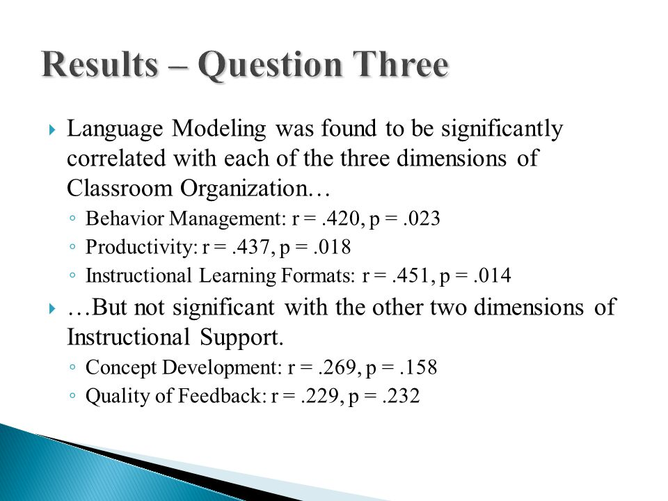  Language Modeling was found to be significantly correlated with each of the three dimensions of Classroom Organization… ◦ Behavior Management: r =.420, p =.023 ◦ Productivity: r =.437, p =.018 ◦ Instructional Learning Formats: r =.451, p =.014  …But not significant with the other two dimensions of Instructional Support.
