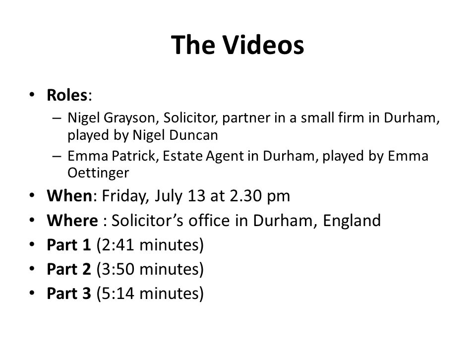 The Videos Roles: – Nigel Grayson, Solicitor, partner in a small firm in Durham, played by Nigel Duncan – Emma Patrick, Estate Agent in Durham, played by Emma Oettinger When: Friday, July 13 at 2.30 pm Where : Solicitor's office in Durham, England Part 1 (2:41 minutes) Part 2 (3:50 minutes) Part 3 (5:14 minutes)