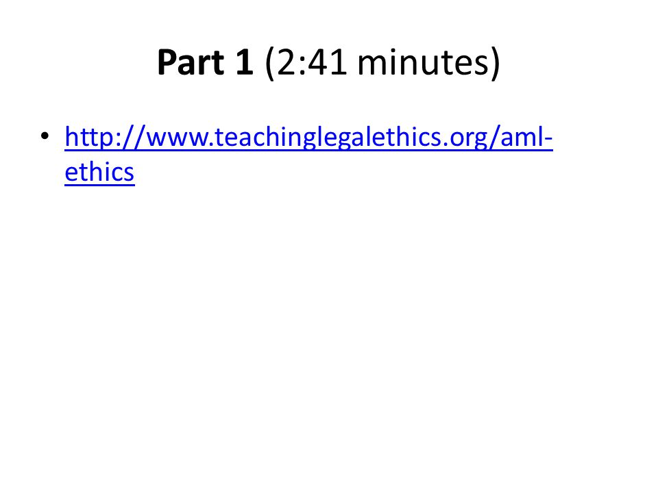 Part 1 (2:41 minutes) http://www.teachinglegalethics.org/aml- ethics http://www.teachinglegalethics.org/aml- ethics