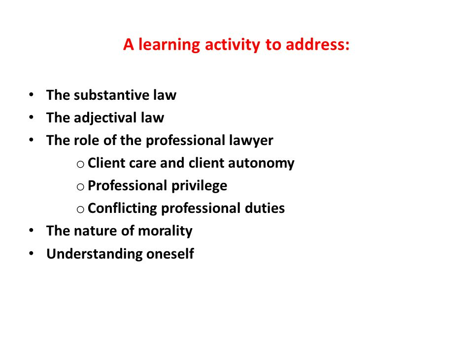 A learning activity to address: The substantive law The adjectival law The role of the professional lawyer o Client care and client autonomy o Professional privilege o Conflicting professional duties The nature of morality Understanding oneself