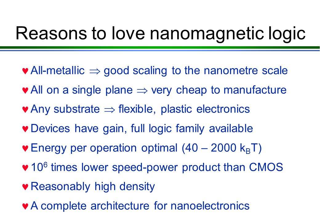Reasons to love nanomagnetic logic All-metallic  good scaling to the nanometre scale All on a single plane  very cheap to manufacture Any substrate