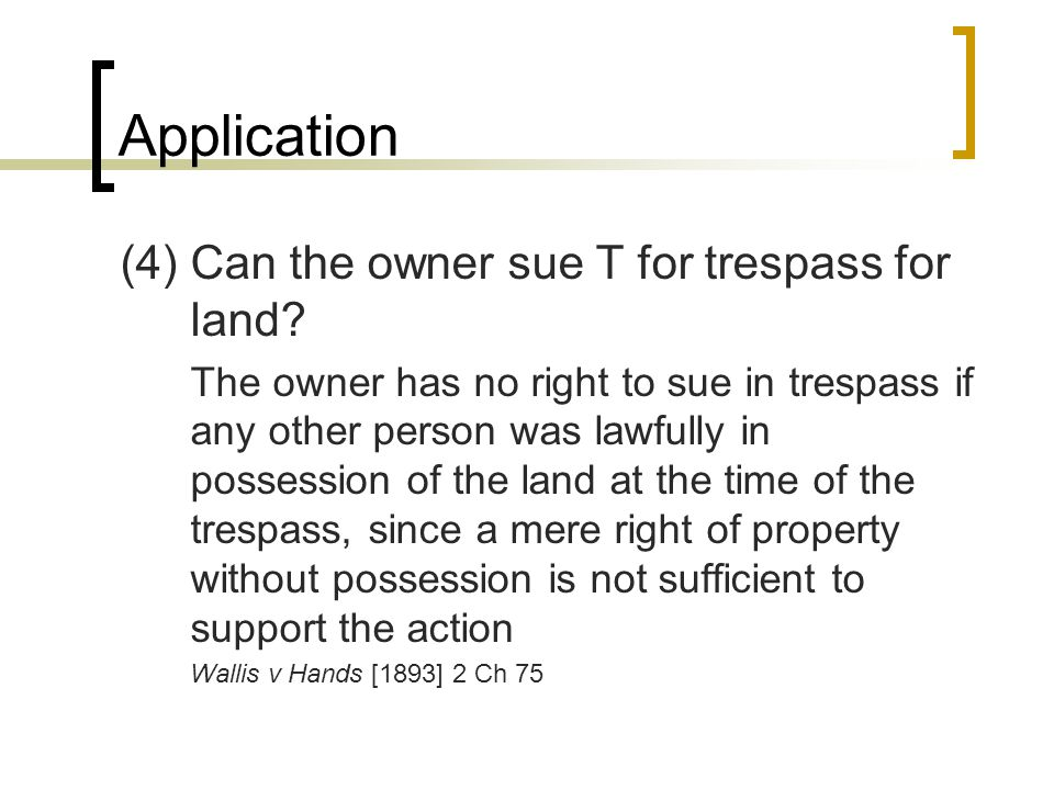 Application (4) Can the owner sue T for trespass for land.