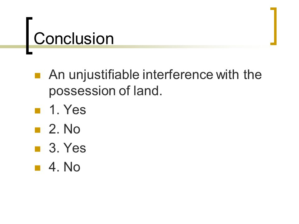 Conclusion An unjustifiable interference with the possession of land. 1. Yes 2. No 3. Yes 4. No