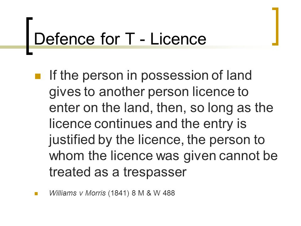 Defence for T - Licence If the person in possession of land gives to another person licence to enter on the land, then, so long as the licence continu
