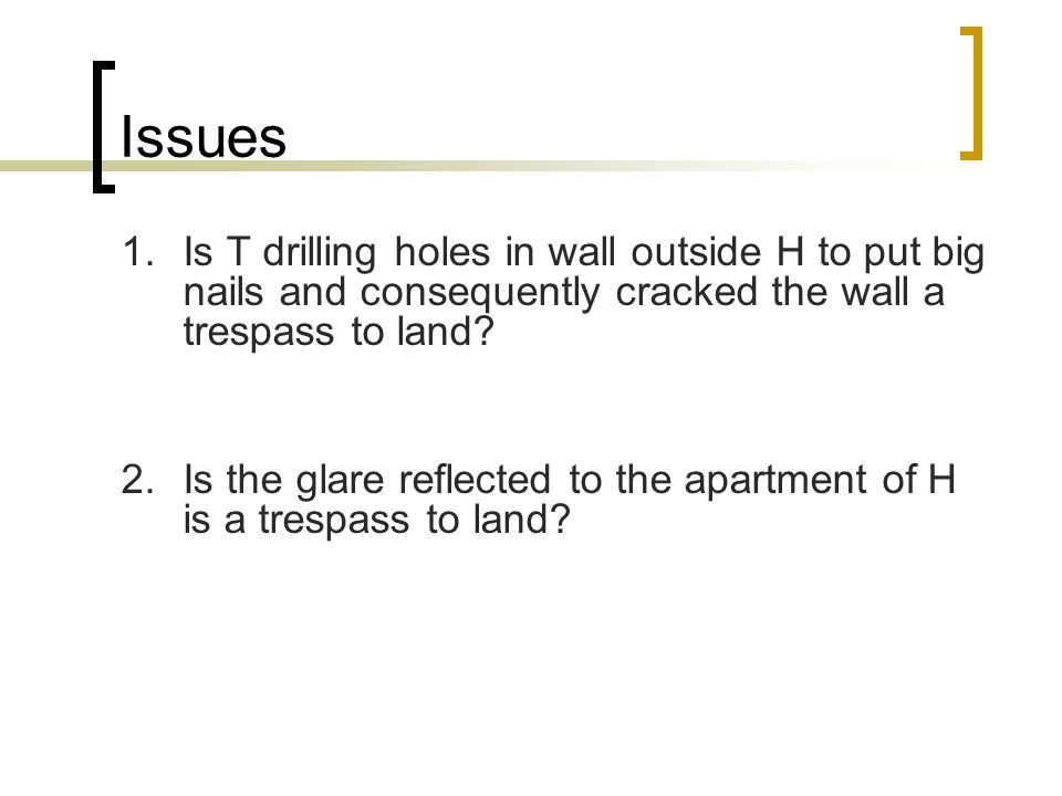 Issues 1.Is T drilling holes in wall outside H to put big nails and consequently cracked the wall a trespass to land? 2.Is the glare reflected to the