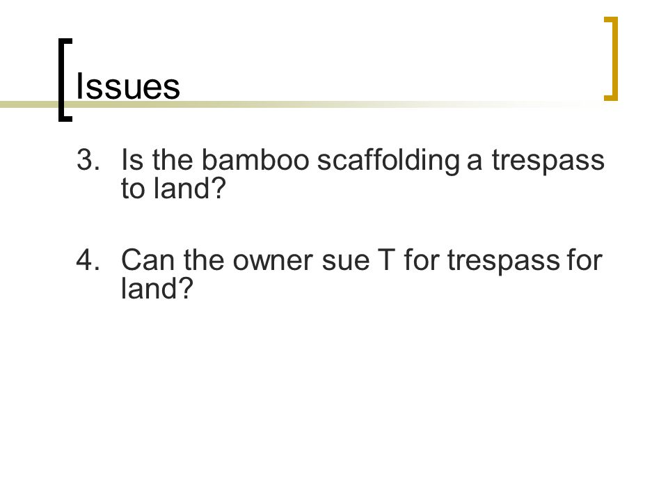 Issues 3.Is the bamboo scaffolding a trespass to land? 4.Can the owner sue T for trespass for land?