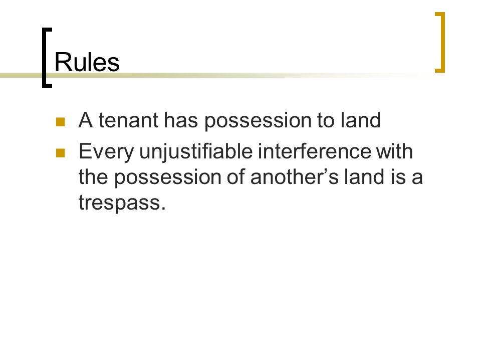 Rules A tenant has possession to land Every unjustifiable interference with the possession of another's land is a trespass.