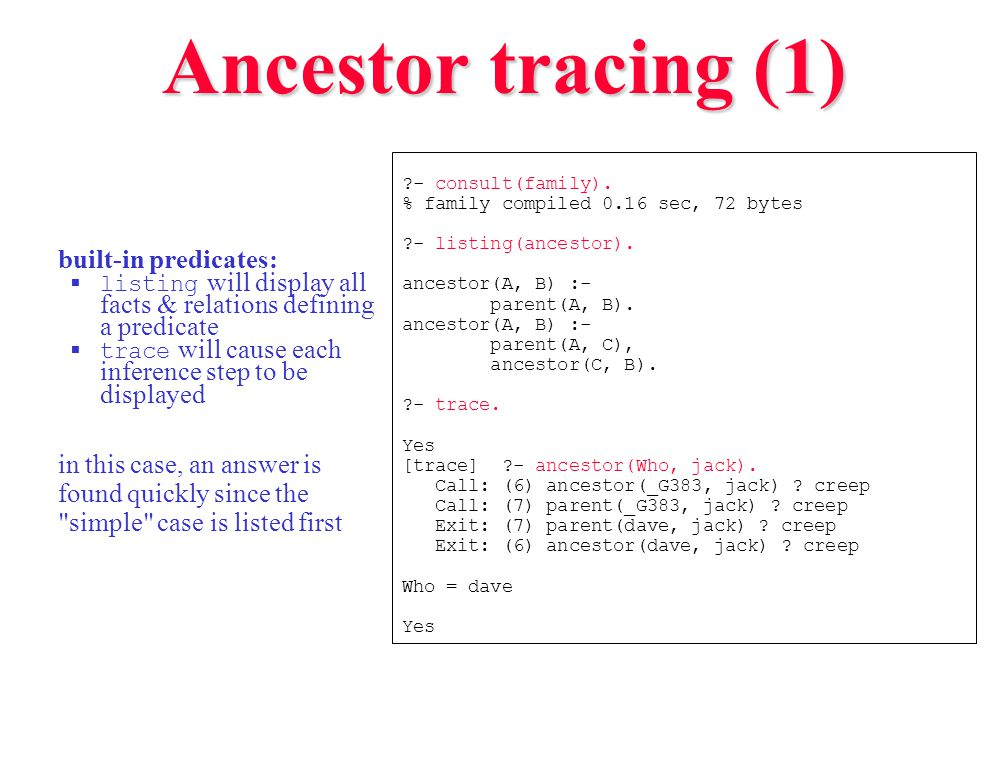 Ancestor tracing (1) built-in predicates:  listing will display all facts & relations defining a predicate  trace will cause each inference step to