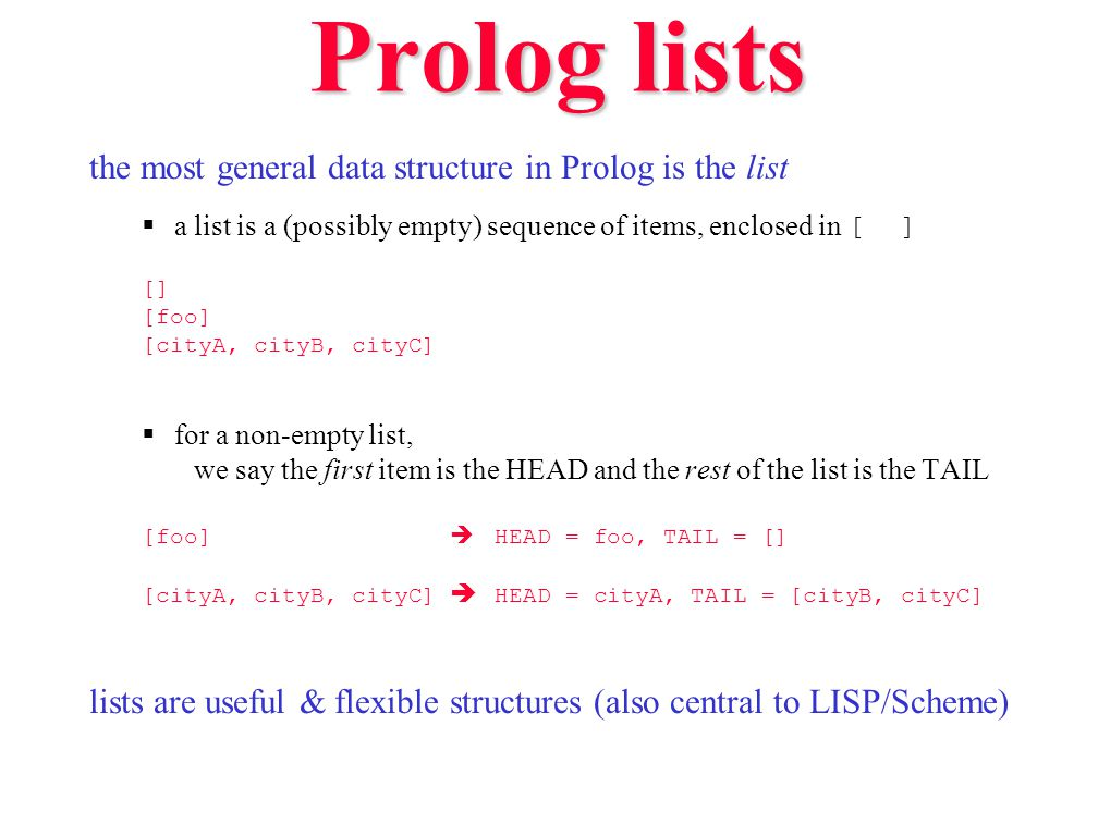 Prolog lists the most general data structure in Prolog is the list  a list is a (possibly empty) sequence of items, enclosed in [ ] [] [foo] [cityA,