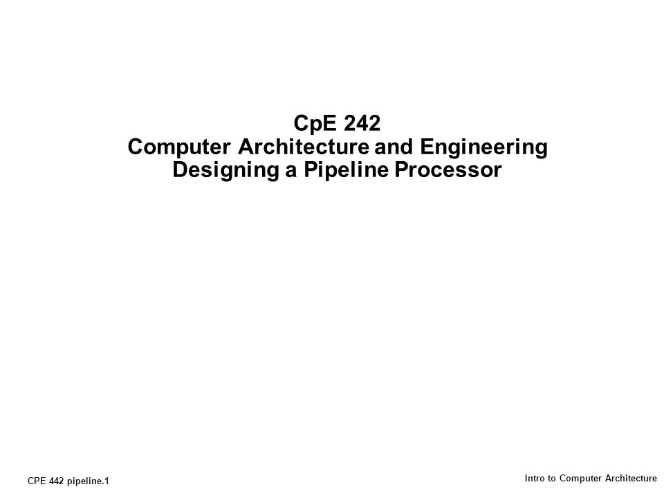 CPE 442 pipeline.1 Intro to Computer Architecture CpE 242 Computer Architecture and Engineering Designing a Pipeline Processor