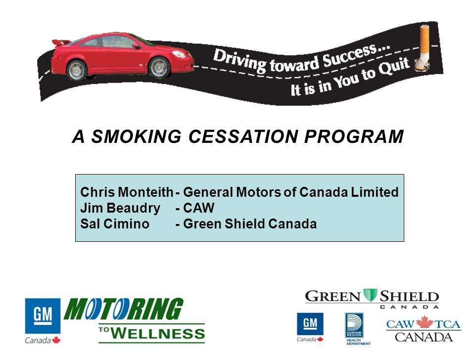 Chris Monteith- General Motors of Canada Limited Jim Beaudry - CAW Sal Cimino - Green Shield Canada A SMOKING CESSATION PROGRAM