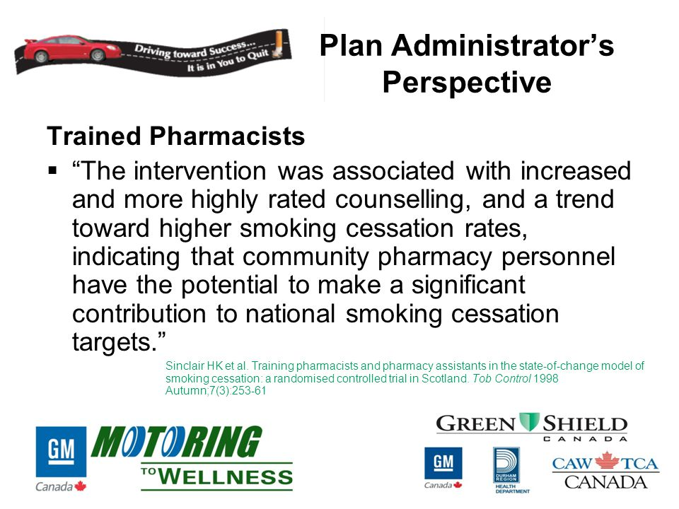 Plan Administrator's Perspective Trained Pharmacists  The intervention was associated with increased and more highly rated counselling, and a trend toward higher smoking cessation rates, indicating that community pharmacy personnel have the potential to make a significant contribution to national smoking cessation targets. Sinclair HK et al.