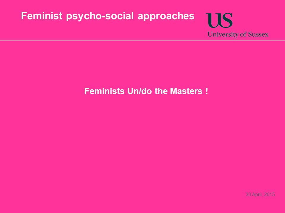 Feminist psycho-social approaches Feminists Un/do the Masters ! 30 April, 2015