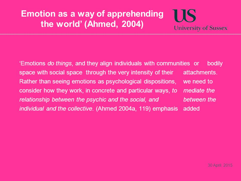 Emotion as a way of apprehending the world' (Ahmed, 2004) 'Emotions do things, and they align individuals with communities or bodily space with social space through the very intensity of their attachments.