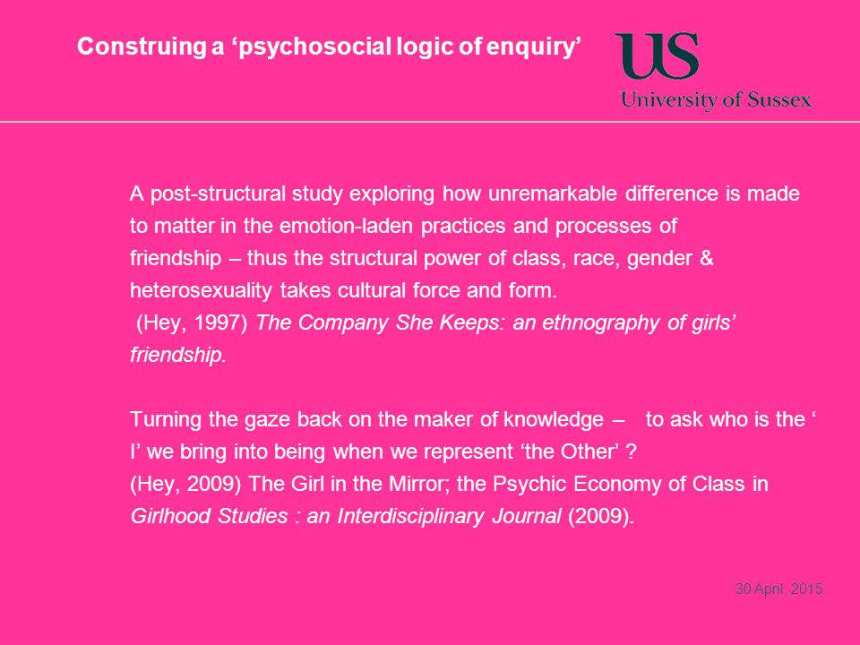 Construing a 'psychosocial logic of enquiry' A post-structural study exploring how unremarkable difference is made to matter in the emotion-laden practices and processes of friendship – thus the structural power of class, race, gender & heterosexuality takes cultural force and form.