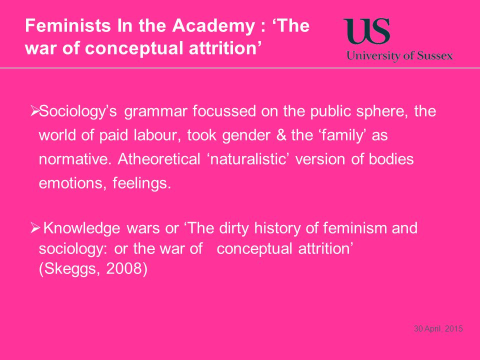 Feminists In the Academy : 'The war of conceptual attrition'  Sociology's grammar focussed on the public sphere, the world of paid labour, took gender & the 'family' as normative.
