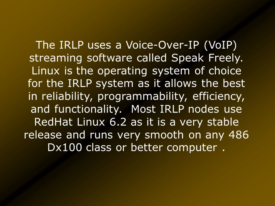 IRLP requires a full time high speed Internet connection, a dedicated Linux computer, some custom hardware and a link radio.