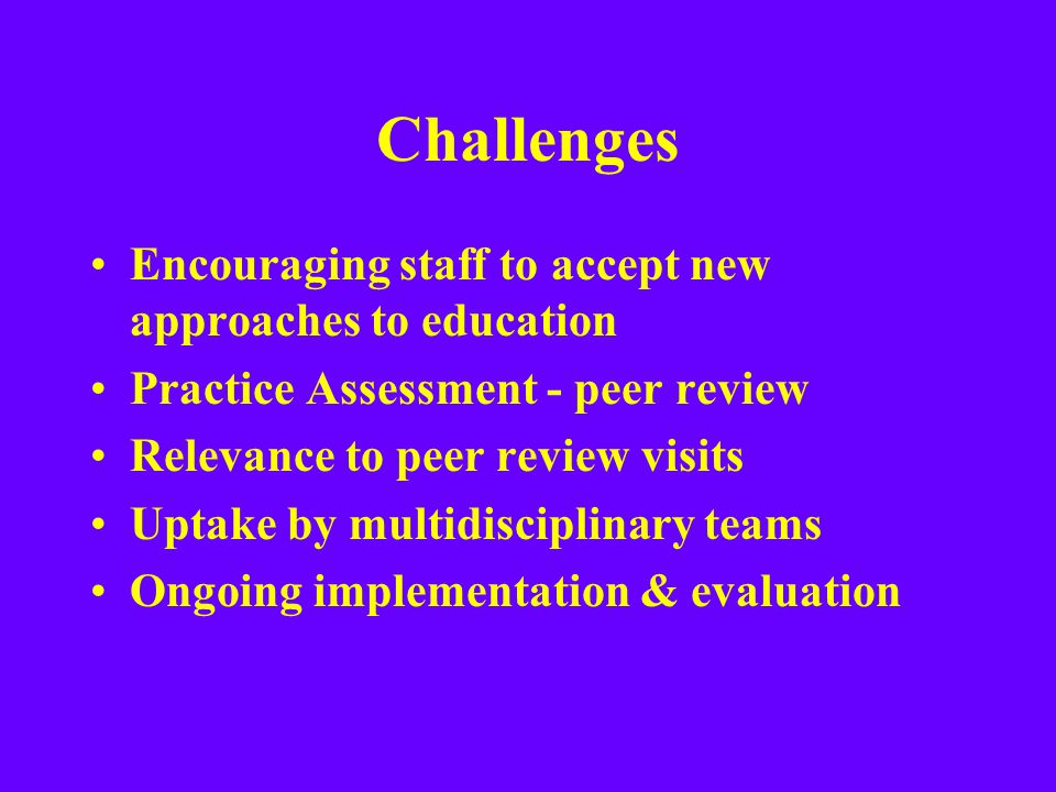 Challenges Encouraging staff to accept new approaches to education Practice Assessment - peer review Relevance to peer review visits Uptake by multidi