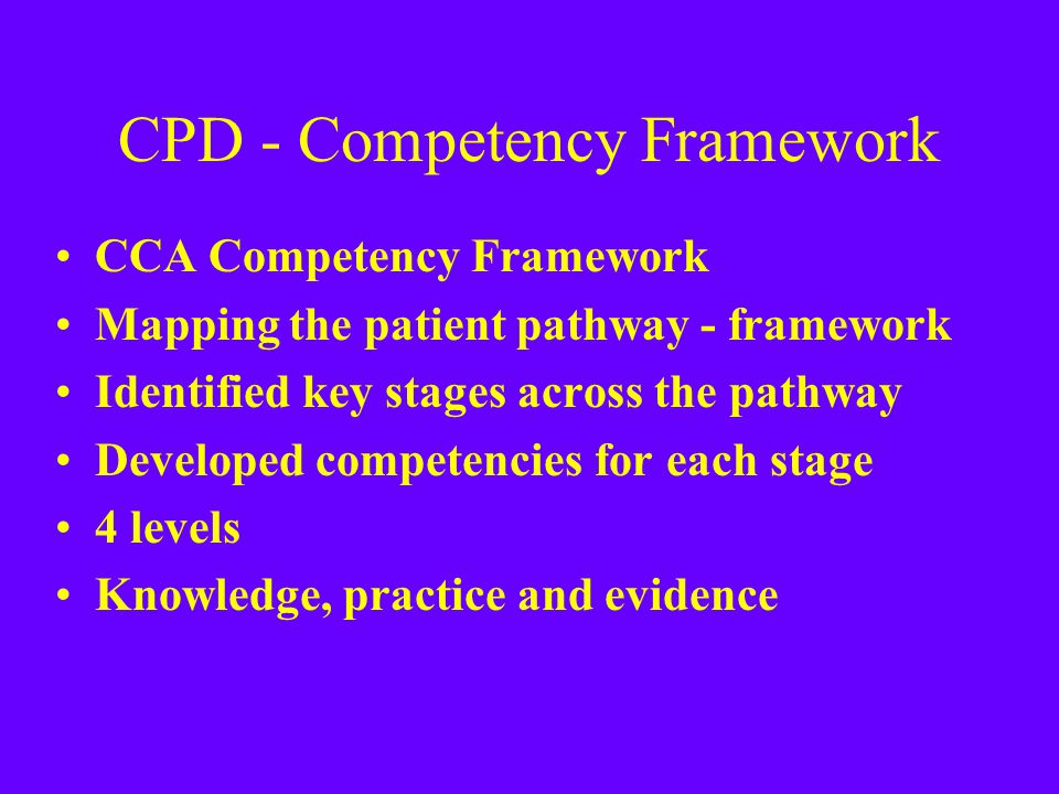 CPD - Competency Framework CCA Competency Framework Mapping the patient pathway - framework Identified key stages across the pathway Developed compete
