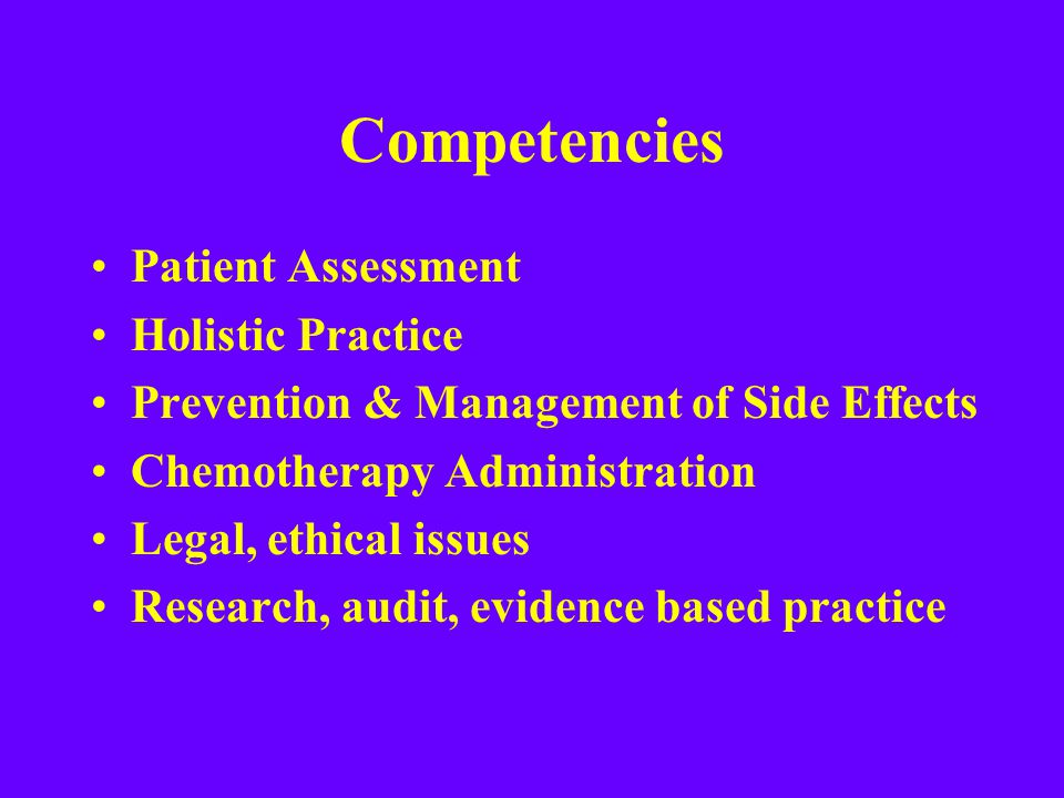 Competencies Patient Assessment Holistic Practice Prevention & Management of Side Effects Chemotherapy Administration Legal, ethical issues Research,