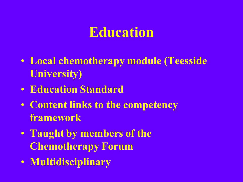 Education Local chemotherapy module (Teesside University) Education Standard Content links to the competency framework Taught by members of the Chemot