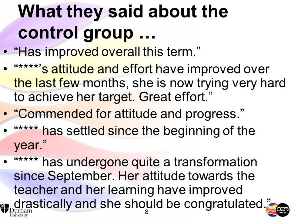 7 What the teachers said about the mentored students … **** is a changed person this year she has progressed greatly and is a superb helpful student. Better now, has achieved more, more confident. Generally a great improvement recently. ****'s attitude and effort have improved over the year.