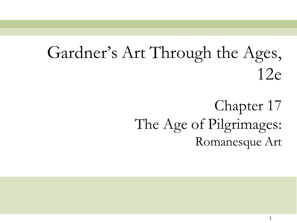 1 Chapter 17 The Age of Pilgrimages: Romanesque Art Gardner's Art Through the Ages, 12e