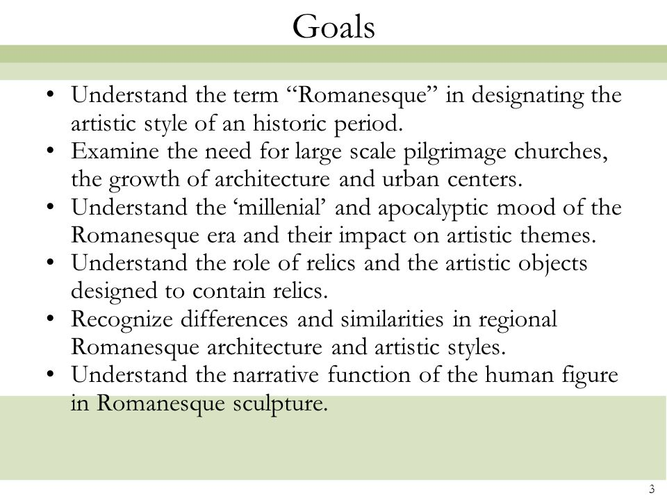 "3 Goals Understand the term ""Romanesque"" in designating the artistic style of an historic period. Examine the need for large scale pilgrimage churches"
