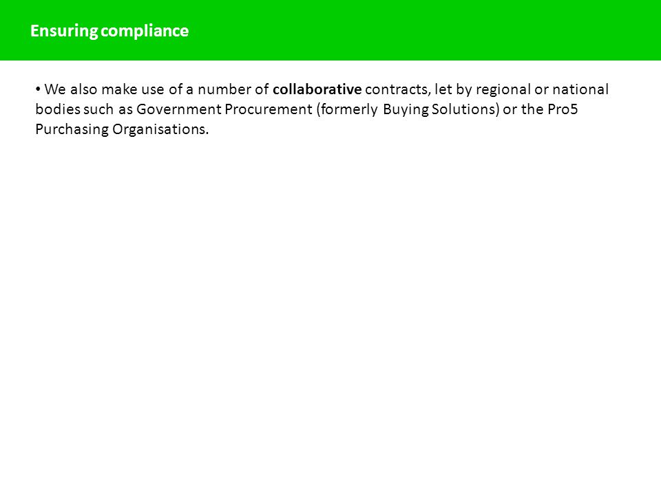 Ensuring compliance We also make use of a number of collaborative contracts, let by regional or national bodies such as Government Procurement (formerly Buying Solutions) or the Pro5 Purchasing Organisations.