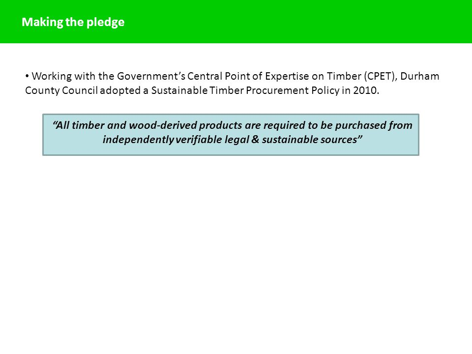 Making the pledge Working with the Government's Central Point of Expertise on Timber (CPET), Durham County Council adopted a Sustainable Timber Procurement Policy in 2010.