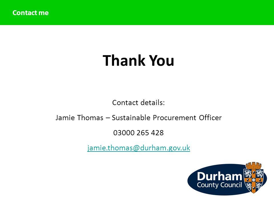 Contact me Thank You Contact details: Jamie Thomas – Sustainable Procurement Officer 03000 265 428 jamie.thomas@durham.gov.uk