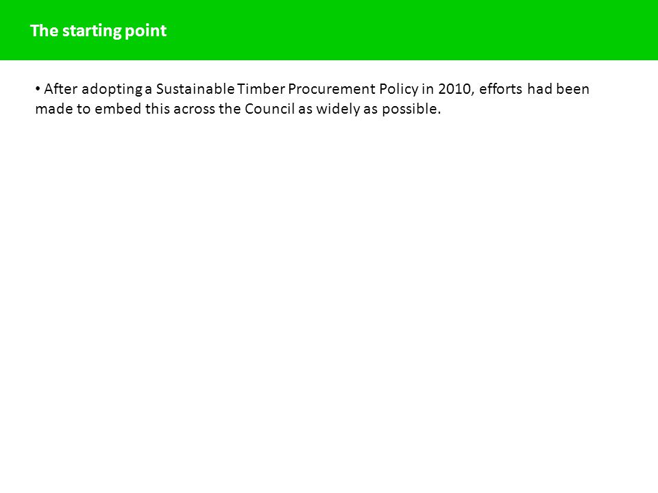 The starting point After adopting a Sustainable Timber Procurement Policy in 2010, efforts had been made to embed this across the Council as widely as possible.