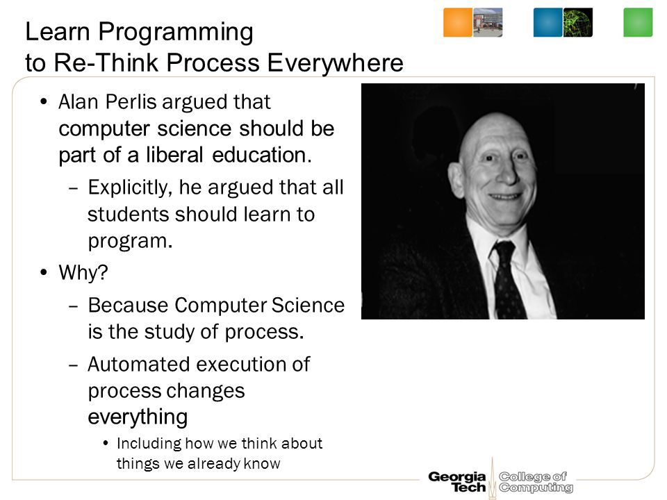 Learn Programming to Re-Think Process Everywhere Alan Perlis argued that computer science should be part of a liberal education.