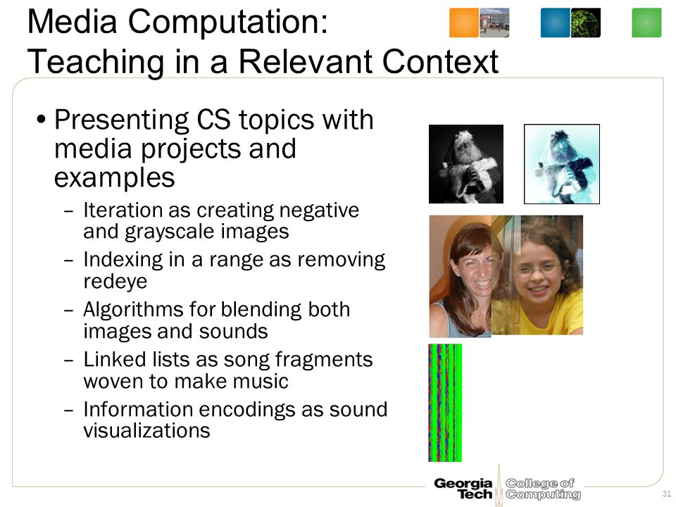 Media Computation: Teaching in a Relevant Context Presenting CS topics with media projects and examples –Iteration as creating negative and grayscale images –Indexing in a range as removing redeye –Algorithms for blending both images and sounds –Linked lists as song fragments woven to make music –Information encodings as sound visualizations 31