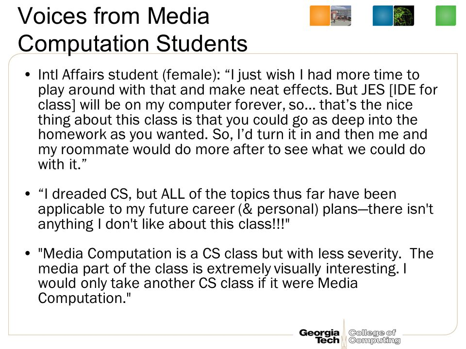 Voices from Media Computation Students Intl Affairs student (female): I just wish I had more time to play around with that and make neat effects.